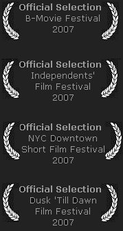 Official Selection: NYC Downtown Film Festival, Dusk 'Till Dawn Film Festival, Independents' Film Festival, B-Movie Film Festival